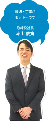 親切・丁寧がモットーです 取締役社長赤山 俊寛
